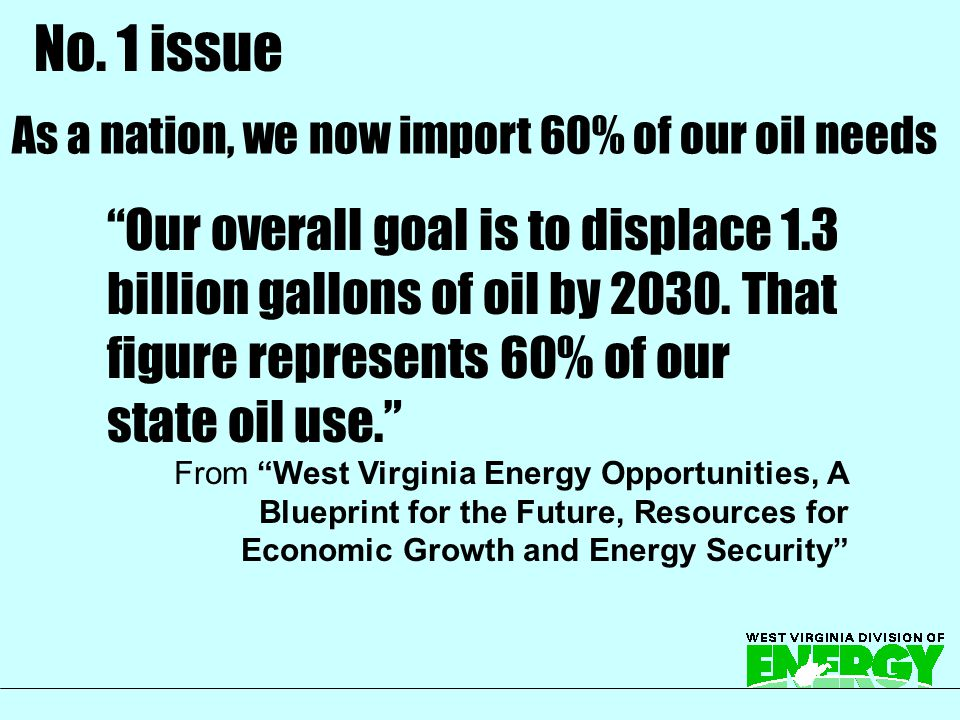 "As a nation, we now import 60% of our oil needs ""Our overall goal is to displace 1.3 billion gallons of oil by 2030. That figure represents 60% of our"
