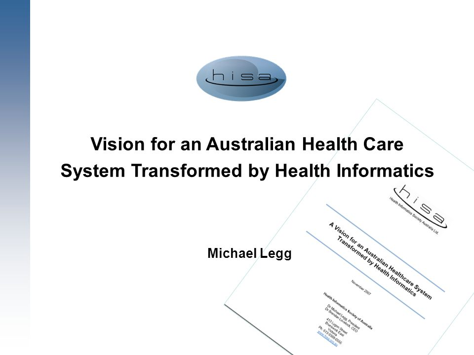 1 Vision for an Australian Health Care System Transformed by Health Informatics Michael Legg