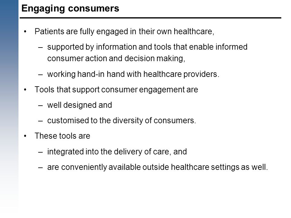 Engaging consumers Patients are fully engaged in their own healthcare, –supported by information and tools that enable informed consumer action and de