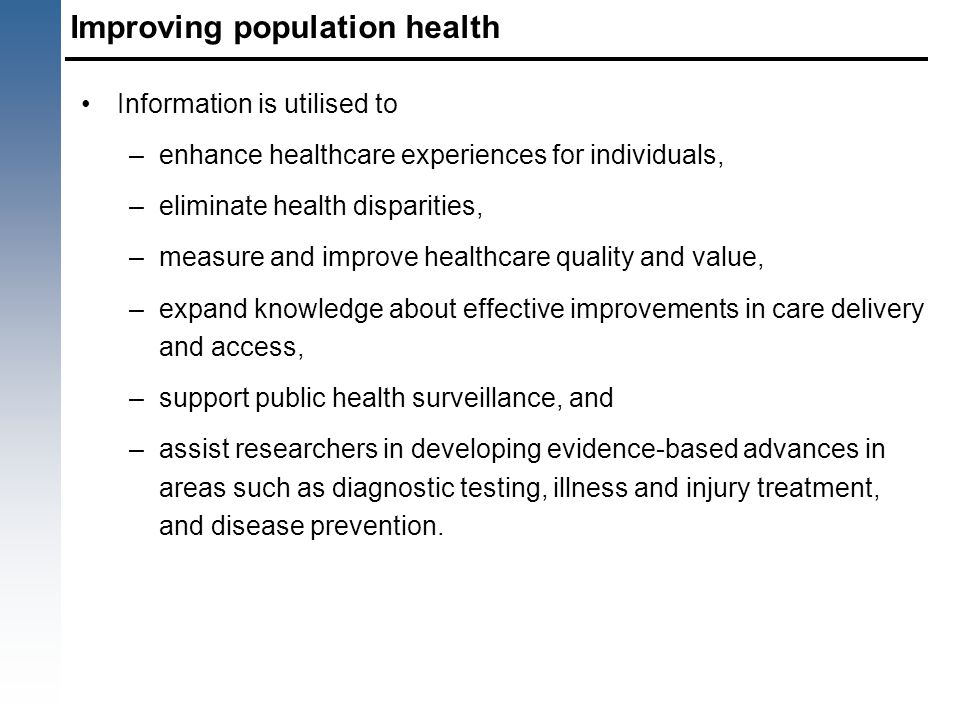 Improving population health Information is utilised to –enhance healthcare experiences for individuals, –eliminate health disparities, –measure and im