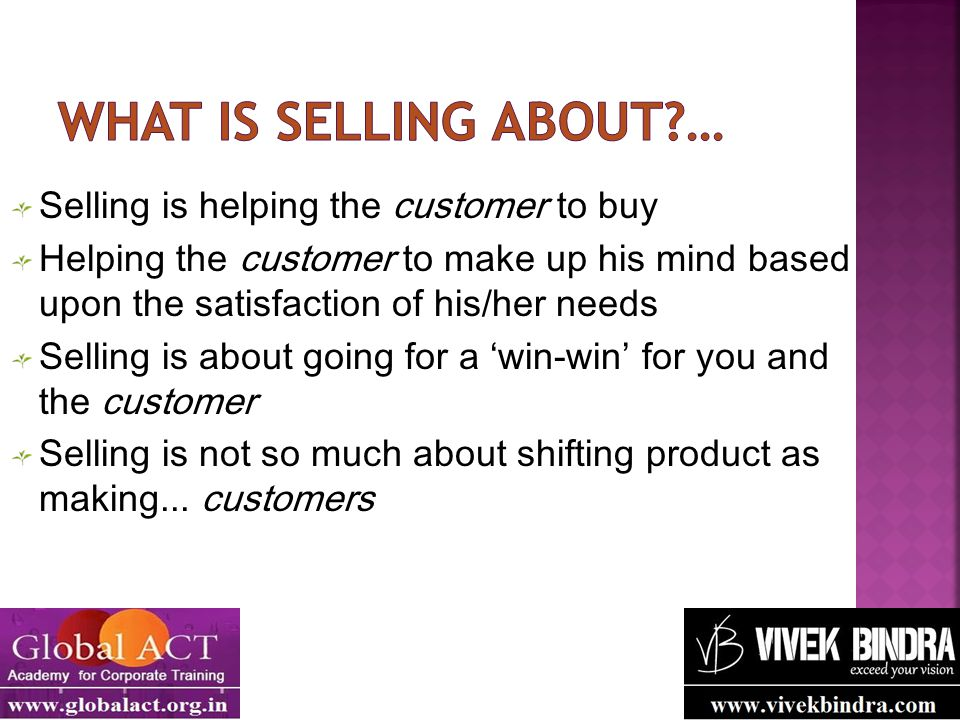 Selling is helping the customer to buy Helping the customer to make up his mind based upon the satisfaction of his/her needs Selling is about going fo