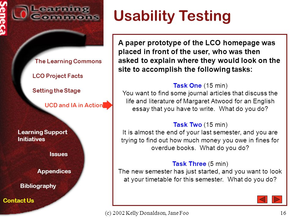 (c) 2002 Kelly Donaldson, Jane Foo16 UCD and IA in Action Usability Testing A paper prototype of the LCO homepage was placed in front of the user, who was then asked to explain where they would look on the site to accomplish the following tasks: Task One (15 min) You want to find some journal articles that discuss the life and literature of Margaret Atwood for an English essay that you have to write.