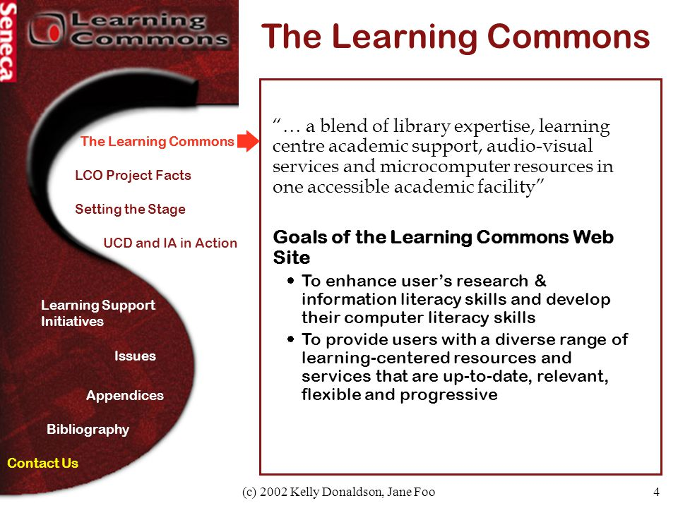 4 The Learning Commons Learning Support Initiatives Appendices Setting the Stage Bibliography Contact Us Issues The Learning Commons … a blend of library expertise, learning centre academic support, audio-visual services and microcomputer resources in one accessible academic facility Goals of the Learning Commons Web Site  To enhance user's research & information literacy skills and develop their computer literacy skills  To provide users with a diverse range of learning-centered resources and services that are up-to-date, relevant, flexible and progressive LCO Project Facts UCD and IA in Action