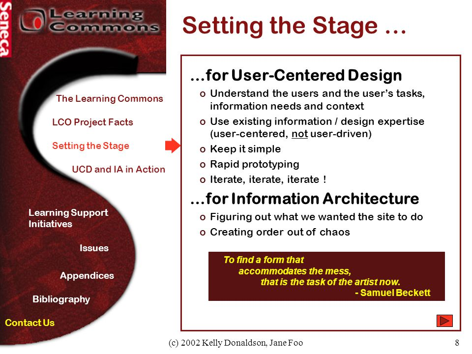 (c) 2002 Kelly Donaldson, Jane Foo8 Setting the Stage Setting the Stage … …for User-Centered Design oUnderstand the users and the user's tasks, information needs and context oUse existing information / design expertise (user-centered, not user-driven) oKeep it simple oRapid prototyping oIterate, iterate, iterate .