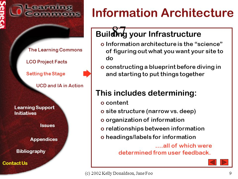 (c) 2002 Kelly Donaldson, Jane Foo9 Setting the Stage Information Architecture Building your Infrastructure oInformation architecture is the science of figuring out what you want your site to do oconstructing a blueprint before diving in and starting to put things together This includes determining: ocontent osite structure (narrow vs.