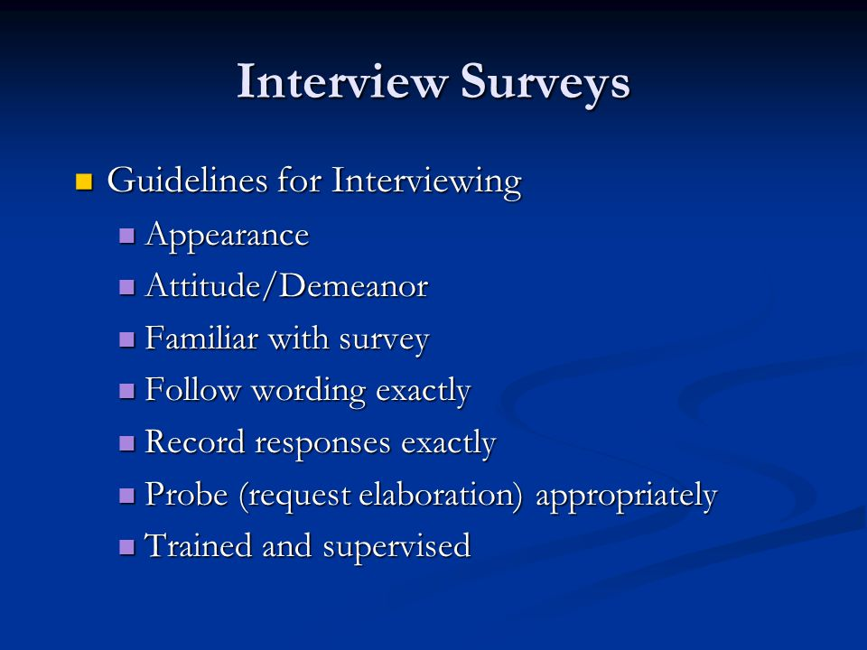 Interview Surveys Guidelines for Interviewing Guidelines for Interviewing Appearance Appearance Attitude/Demeanor Attitude/Demeanor Familiar with survey Familiar with survey Follow wording exactly Follow wording exactly Record responses exactly Record responses exactly Probe (request elaboration) appropriately Probe (request elaboration) appropriately Trained and supervised Trained and supervised