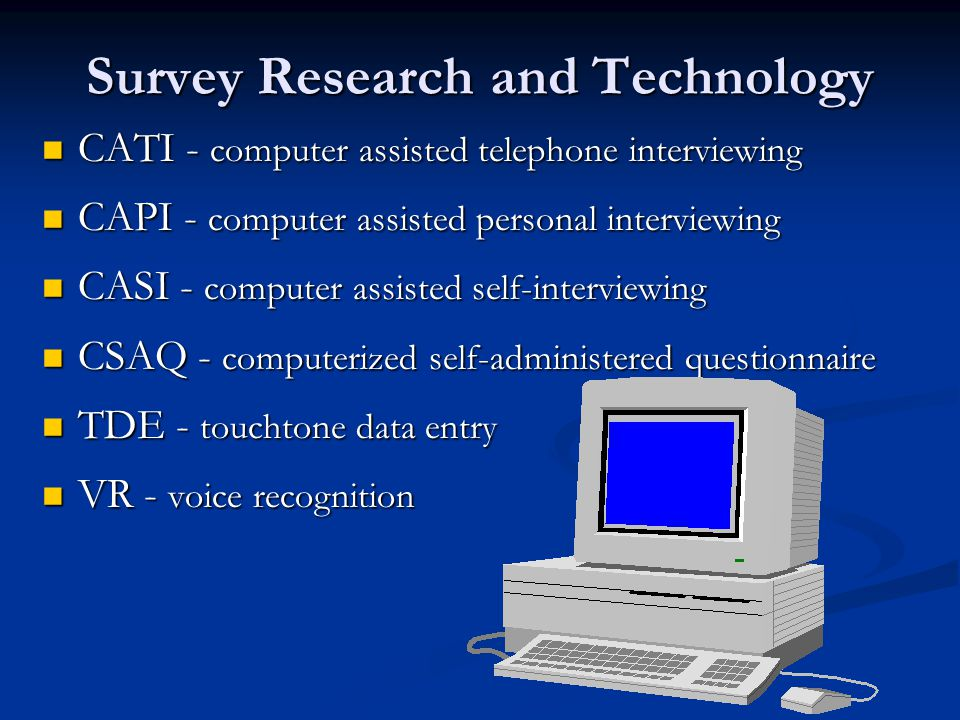 Survey Research and Technology CATI - computer assisted telephone interviewing CATI - computer assisted telephone interviewing CAPI - computer assisted personal interviewing CAPI - computer assisted personal interviewing CASI - computer assisted self-interviewing CASI - computer assisted self-interviewing CSAQ - computerized self-administered questionnaire CSAQ - computerized self-administered questionnaire TDE - touchtone data entry TDE - touchtone data entry VR - voice recognition VR - voice recognition