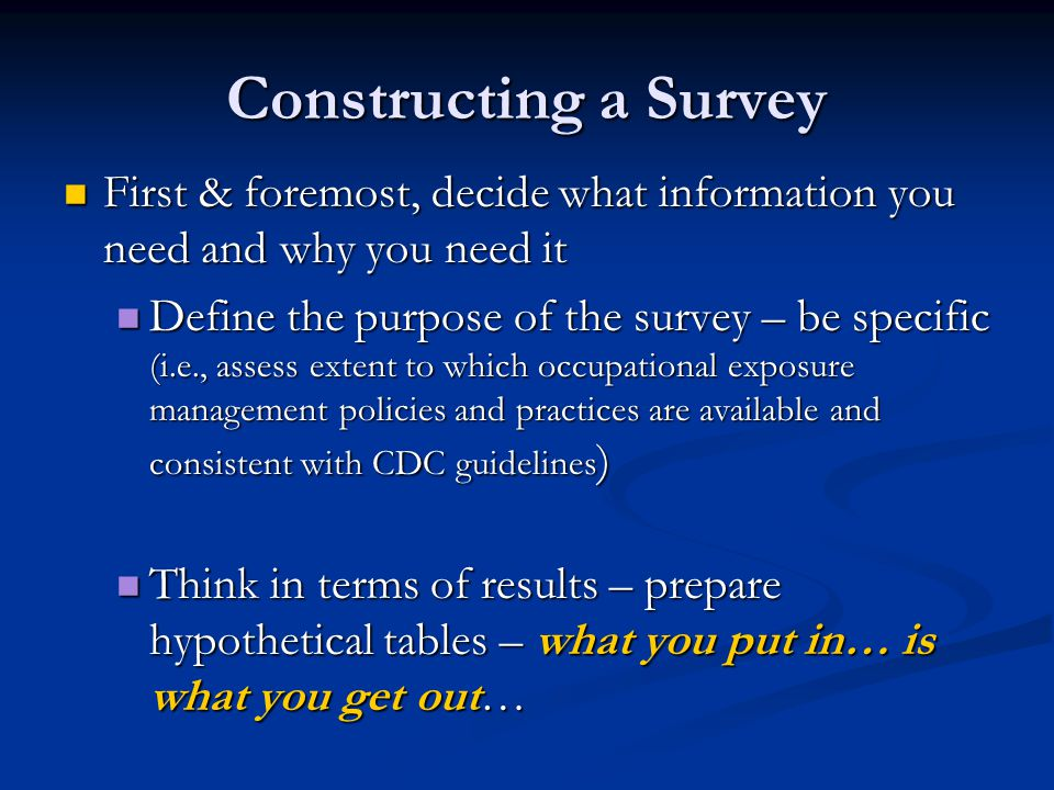 Constructing a Survey First & foremost, decide what information you need and why you need it First & foremost, decide what information you need and why you need it Define the purpose of the survey – be specific (i.e., assess extent to which occupational exposure management policies and practices are available and consistent with CDC guidelines ) Define the purpose of the survey – be specific (i.e., assess extent to which occupational exposure management policies and practices are available and consistent with CDC guidelines ) Think in terms of results – prepare hypothetical tables – what you put in… is what you get out… Think in terms of results – prepare hypothetical tables – what you put in… is what you get out…