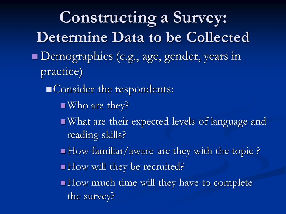 Constructing a Survey: Determine Data to be Collected Demographics (e.g., age, gender, years in practice) Demographics (e.g., age, gender, years in practice) Consider the respondents: Consider the respondents: Who are they.