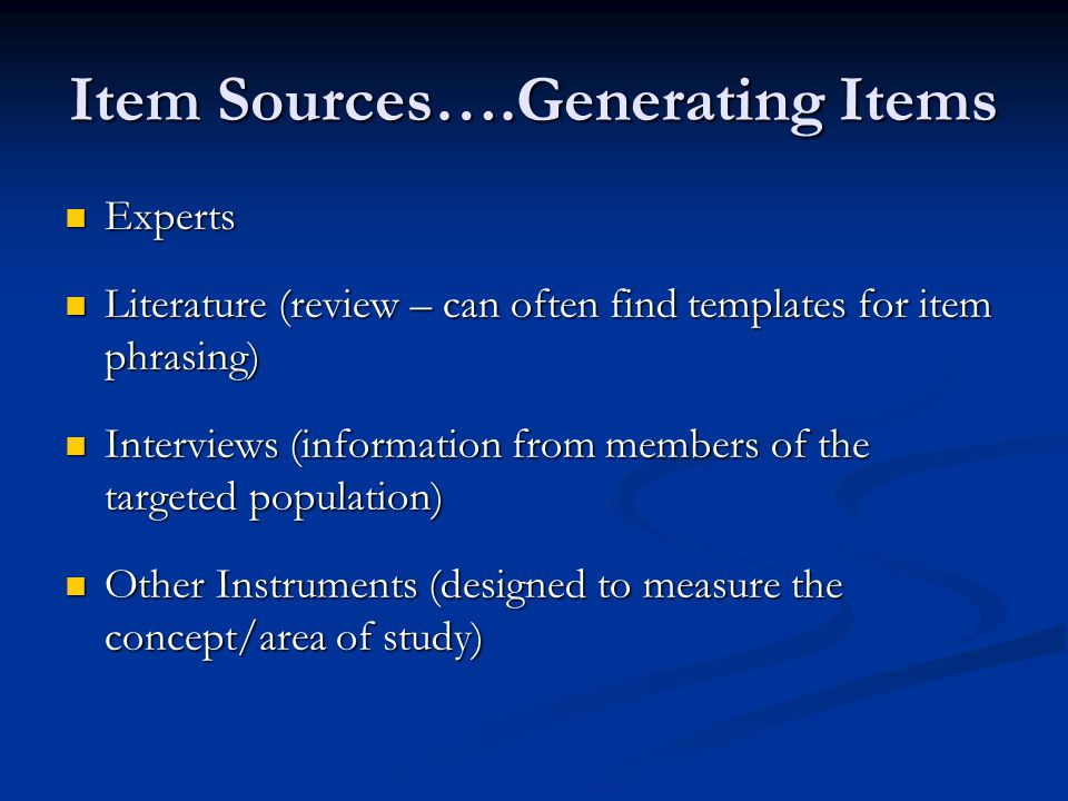 Item Sources….Generating Items Experts Experts Literature (review – can often find templates for item phrasing) Literature (review – can often find templates for item phrasing) Interviews (information from members of the targeted population) Interviews (information from members of the targeted population) Other Instruments (designed to measure the concept/area of study) Other Instruments (designed to measure the concept/area of study)