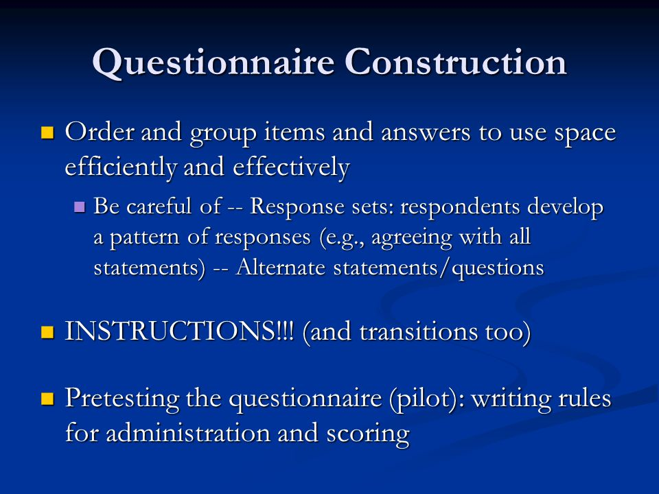 Questionnaire Construction Order and group items and answers to use space efficiently and effectively Order and group items and answers to use space efficiently and effectively Be careful of -- Response sets: respondents develop a pattern of responses (e.g., agreeing with all statements) -- Alternate statements/questions Be careful of -- Response sets: respondents develop a pattern of responses (e.g., agreeing with all statements) -- Alternate statements/questions INSTRUCTIONS!!.