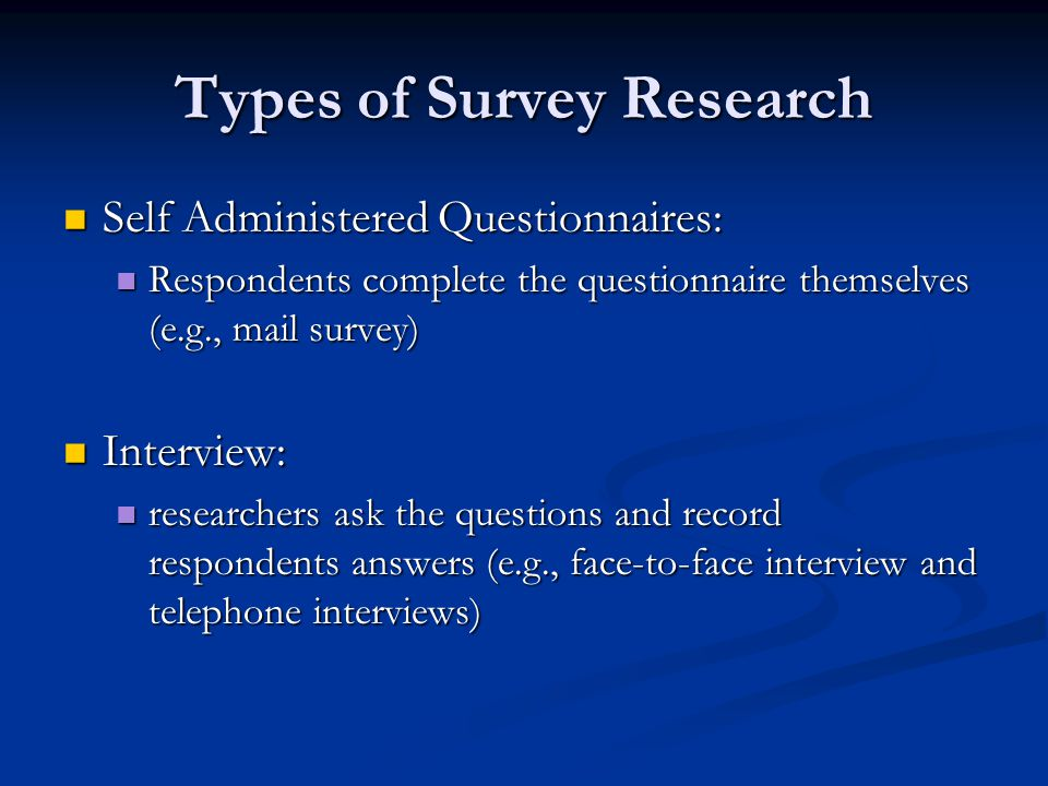 Types of Survey Research Self Administered Questionnaires: Self Administered Questionnaires: Respondents complete the questionnaire themselves (e.g., mail survey) Respondents complete the questionnaire themselves (e.g., mail survey) Interview: Interview: researchers ask the questions and record respondents answers (e.g., face-to-face interview and telephone interviews) researchers ask the questions and record respondents answers (e.g., face-to-face interview and telephone interviews)