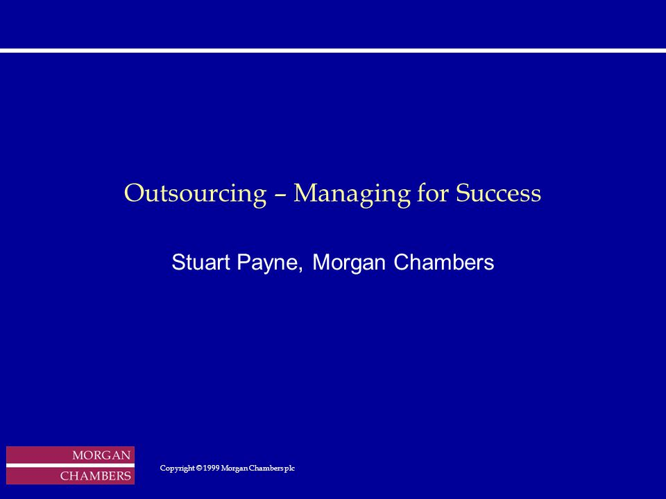 http://www.sap.hp.com/public/ Outsourcing – Managing for Success Stuart Payne, Morgan Chambers Copyright © 1999 Morgan Chambers plc Copyright © 1999 Morgan Chambers