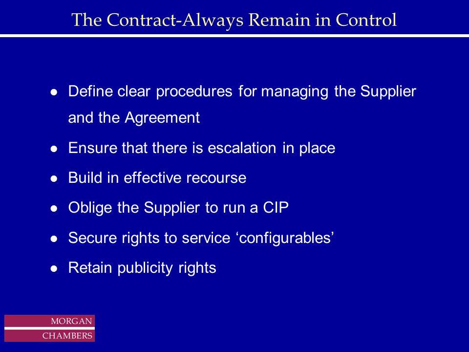 http://www.sap.hp.com/public/ The Contract-Always Remain in Control l Define clear procedures for managing the Supplier and the Agreement l Ensure that there is escalation in place l Build in effective recourse l Oblige the Supplier to run a CIP l Secure rights to service 'configurables' l Retain publicity rights Copyright © 1999 Morgan Chambers