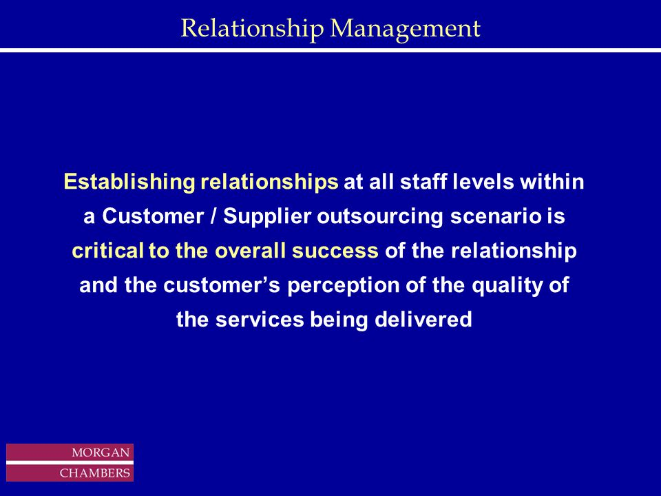 http://www.sap.hp.com/public/ Relationship Management Establishing relationships at all staff levels within a Customer / Supplier outsourcing scenario is critical to the overall success of the relationship and the customer's perception of the quality of the services being delivered Copyright © 1999 Morgan Chambers