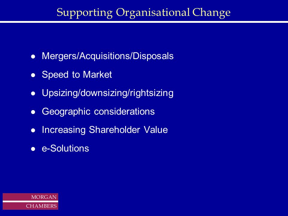 http://www.sap.hp.com/public/ Supporting Organisational Change l Mergers/Acquisitions/Disposals l Speed to Market l Upsizing/downsizing/rightsizing l Geographic considerations l Increasing Shareholder Value l e-Solutions Copyright © 1999 Morgan Chambers