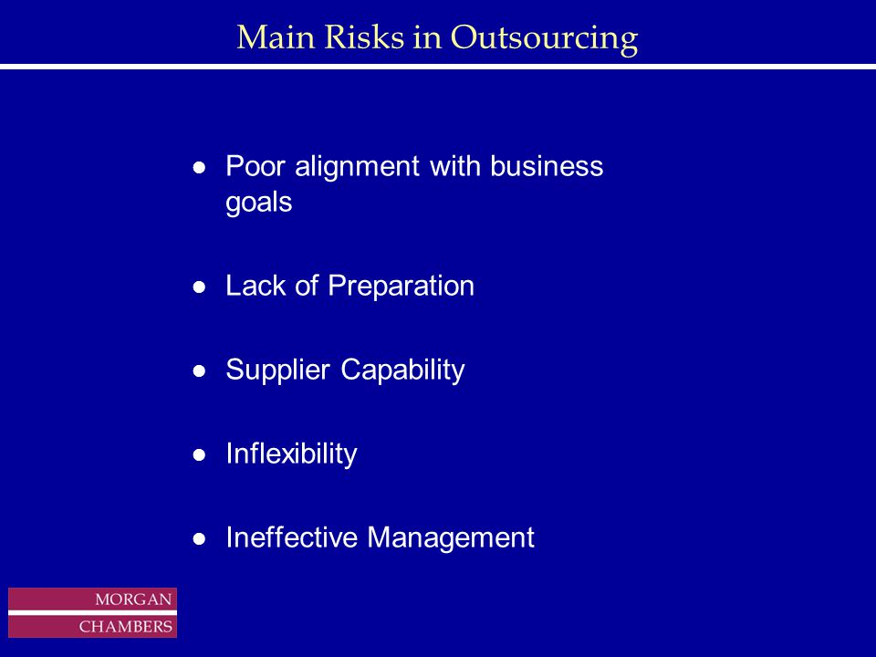 http://www.sap.hp.com/public/ Main Risks in Outsourcing l Poor alignment with business goals l Lack of Preparation l Supplier Capability l Inflexibility l Ineffective Management Copyright © 1999 Morgan Chambers