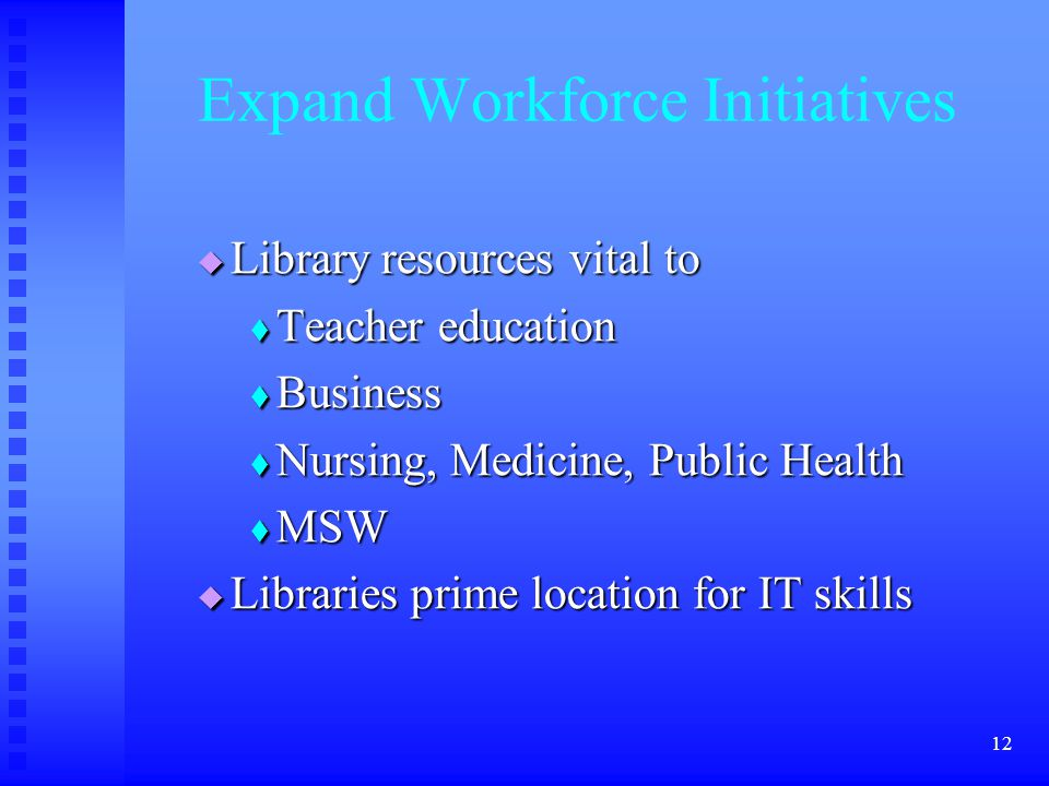12 Expand Workforce Initiatives  Library resources vital to  Teacher education  Business  Nursing, Medicine, Public Health  MSW  Libraries prime location for IT skills