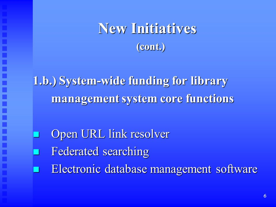 6 New Initiatives (cont.) 1.b.) System-wide funding for library management system core functions management system core functions Open URL link resolver Open URL link resolver Federated searching Federated searching Electronic database management software Electronic database management software