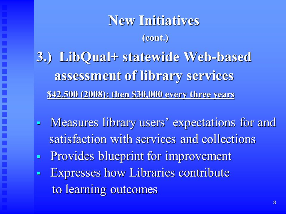 8 New Initiatives (cont.) 3.) LibQual+ statewide Web-based assessment of library services assessment of library services $42,500 (2008); then $30,000 every three years  Measures library users' expectations for and satisfaction with services and collections satisfaction with services and collections  Provides blueprint for improvement  Expresses how Libraries contribute to learning outcomes to learning outcomes