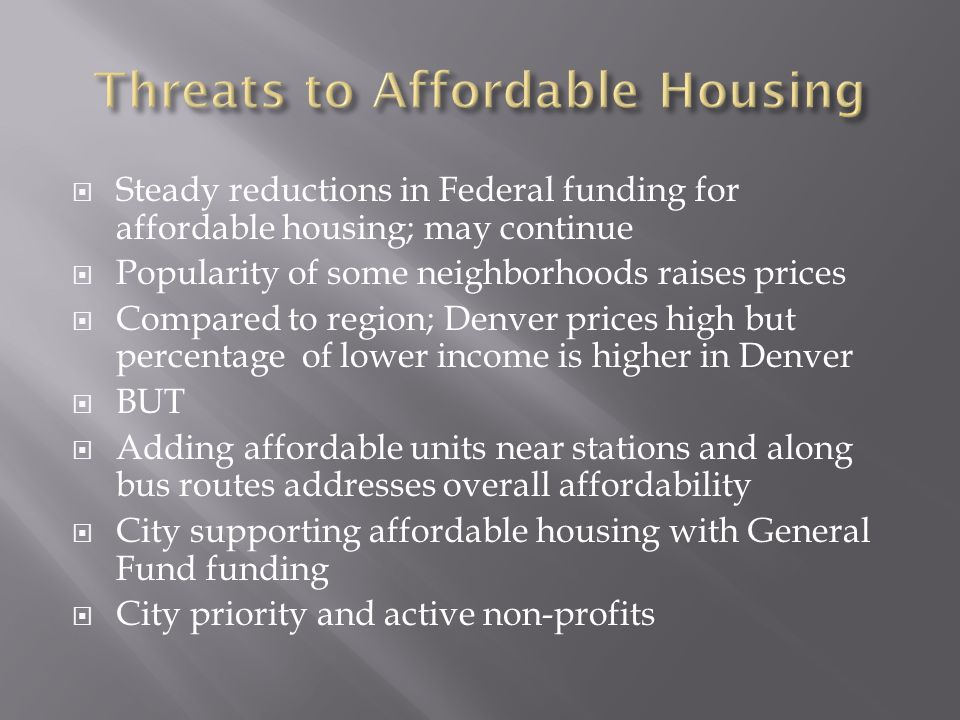  Steady reductions in Federal funding for affordable housing; may continue  Popularity of some neighborhoods raises prices  Compared to region; Den