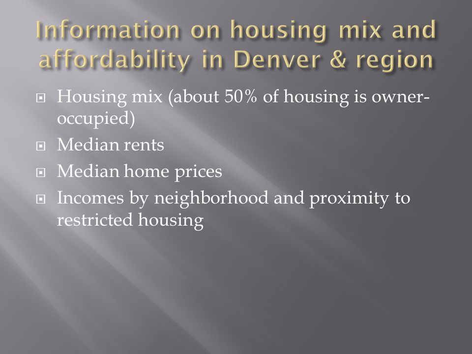  Housing mix (about 50% of housing is owner- occupied)  Median rents  Median home prices  Incomes by neighborhood and proximity to restricted hous