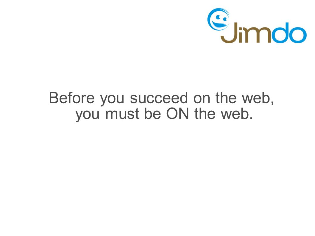 Before you succeed on the web, you must be ON the web.