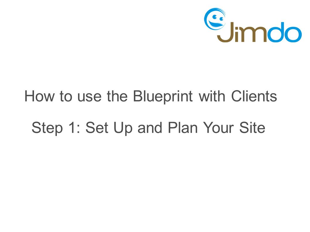 How to use the Blueprint with Clients Step 1: Set Up and Plan Your Site