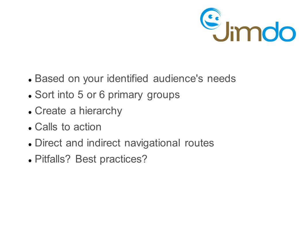 Based on your identified audience s needs Sort into 5 or 6 primary groups Create a hierarchy Calls to action Direct and indirect navigational routes Pitfalls.