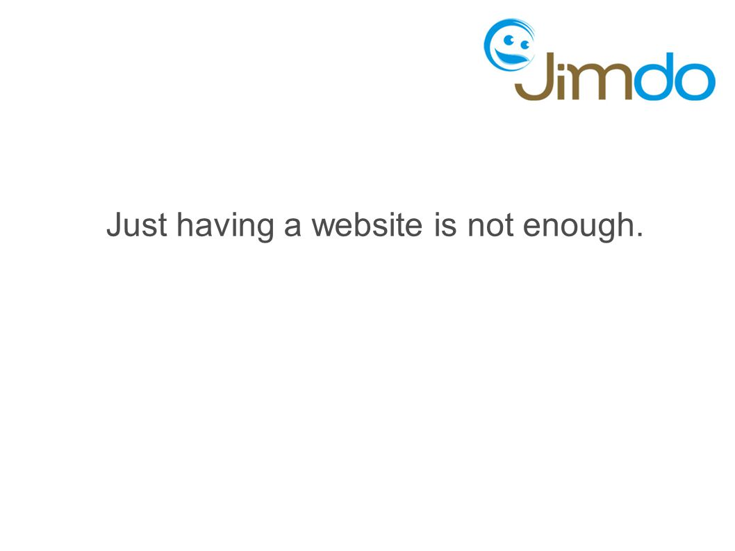 Just having a website is not enough.