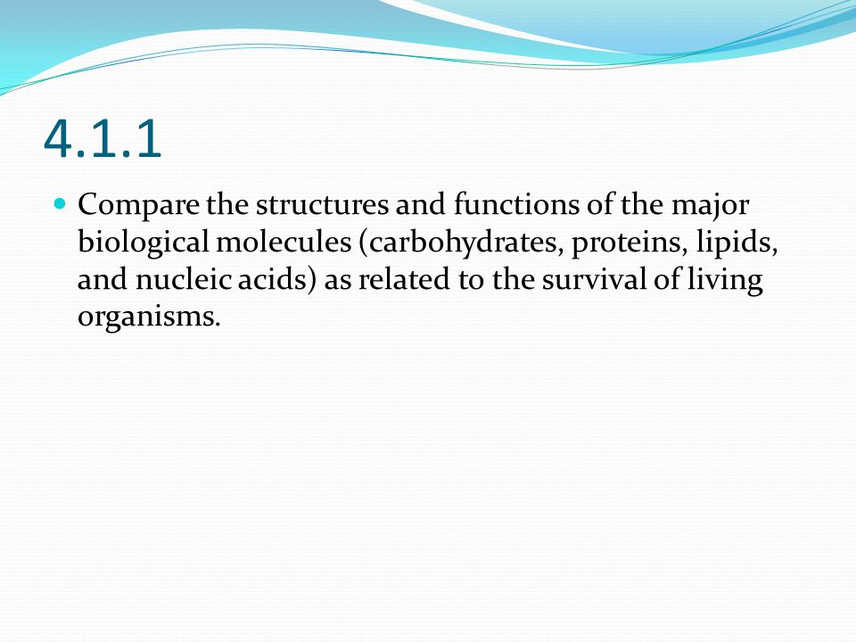 4.1.1 Compare the structures and functions of the major biological molecules (carbohydrates, proteins, lipids, and nucleic acids) as related to the survival of living organisms.