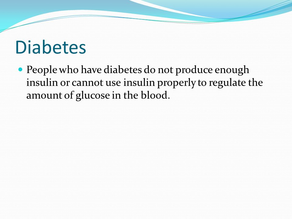 Diabetes People who have diabetes do not produce enough insulin or cannot use insulin properly to regulate the amount of glucose in the blood.