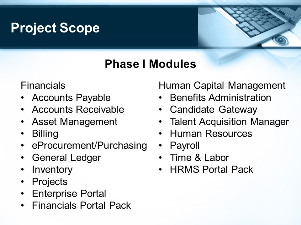 Project Scope Phase I Modules Financials Accounts Payable Accounts Receivable Asset Management Billing eProcurement/Purchasing General Ledger Inventory Projects Enterprise Portal Financials Portal Pack Human Capital Management Benefits Administration Candidate Gateway Talent Acquisition Manager Human Resources Payroll Time & Labor HRMS Portal Pack