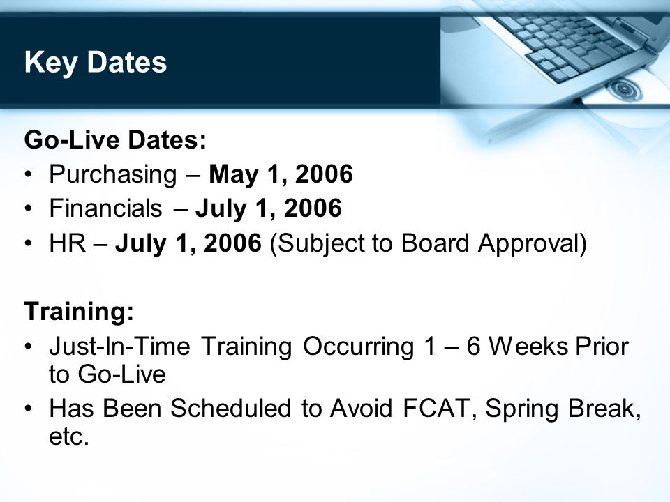Key Dates Go-Live Dates: Purchasing – May 1, 2006 Financials – July 1, 2006 HR – July 1, 2006 (Subject to Board Approval) Training: Just-In-Time Training Occurring 1 – 6 Weeks Prior to Go-Live Has Been Scheduled to Avoid FCAT, Spring Break, etc.