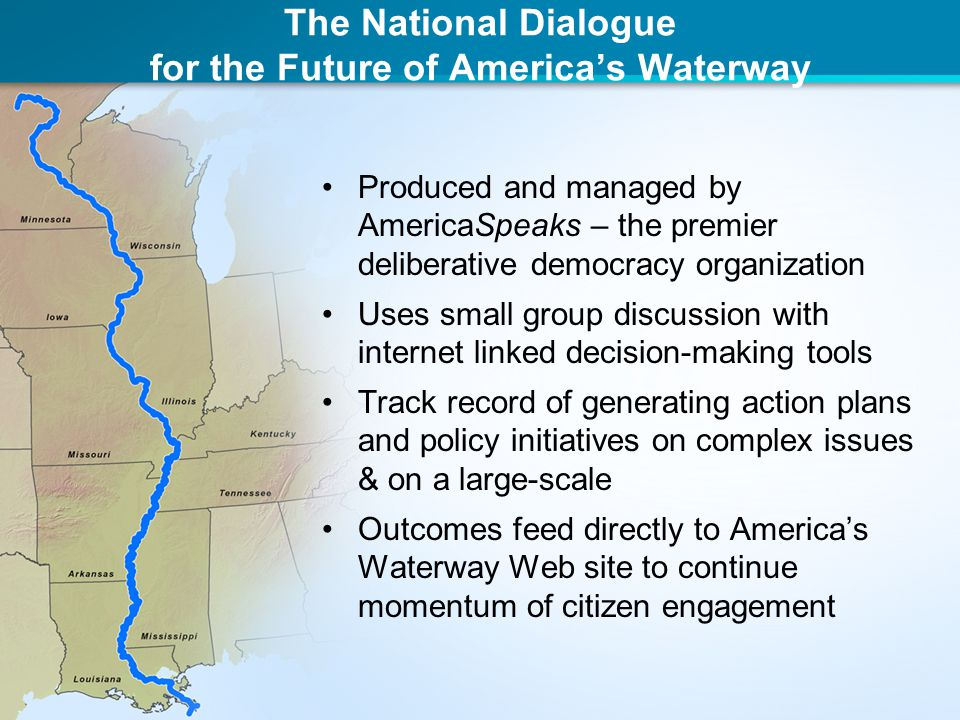 The National Dialogue for the Future of America's Waterway Produced and managed by AmericaSpeaks – the premier deliberative democracy organization Uses small group discussion with internet linked decision-making tools Track record of generating action plans and policy initiatives on complex issues & on a large-scale Outcomes feed directly to America's Waterway Web site to continue momentum of citizen engagement
