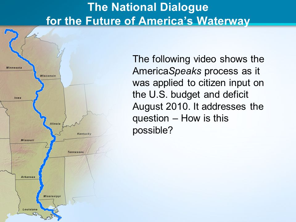 The National Dialogue for the Future of America's Waterway The following video shows the AmericaSpeaks process as it was applied to citizen input on the U.S.