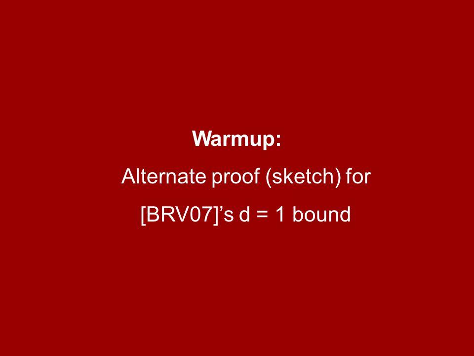 Warmup: Alternate proof (sketch) for [BRV07]'s d = 1 bound