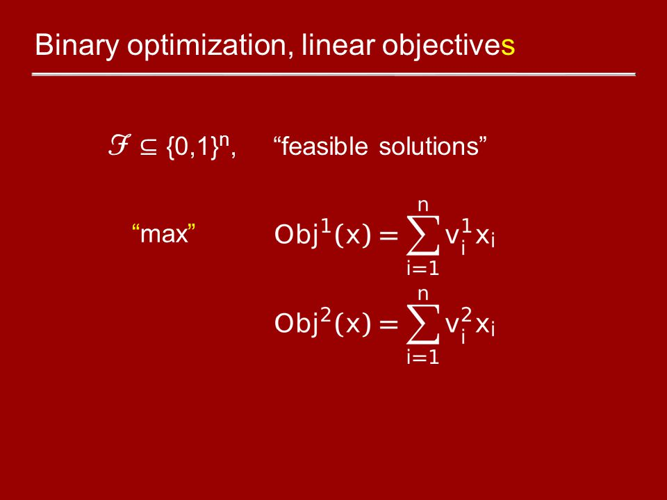 """Binary optimization, linear objectives F ⊆ {0,1} n, """"feasible solutions"""" """"max"""""""