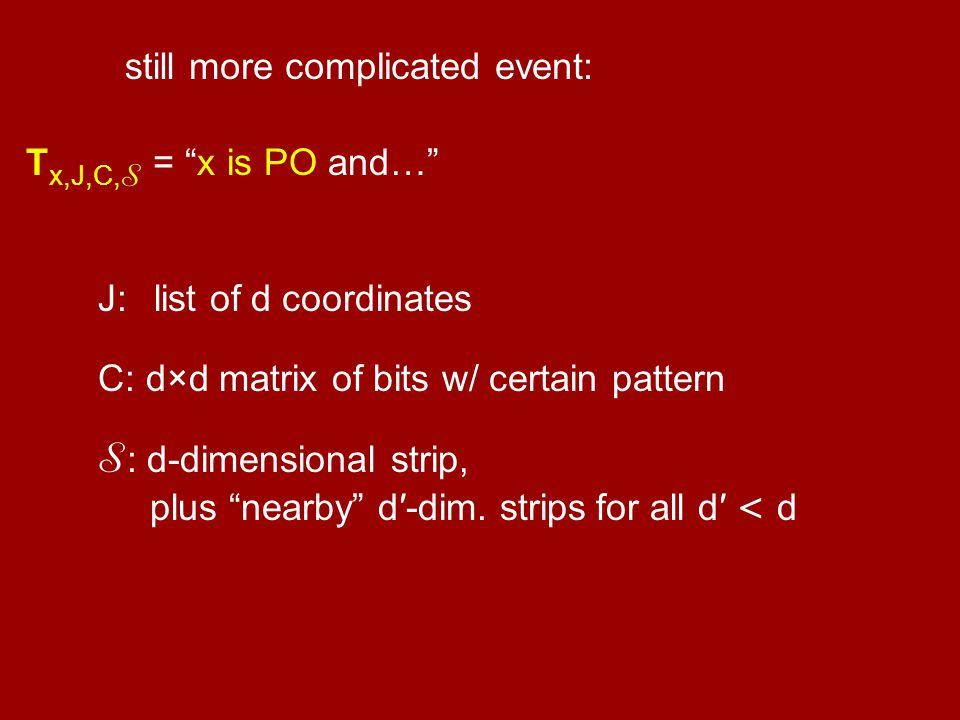 "more complicated event: T x,J,C, S = ""x is PO and…"" still J: list of d coordinates C: d×d matrix of bits w/ certain pattern S : d-dimensional strip, p"