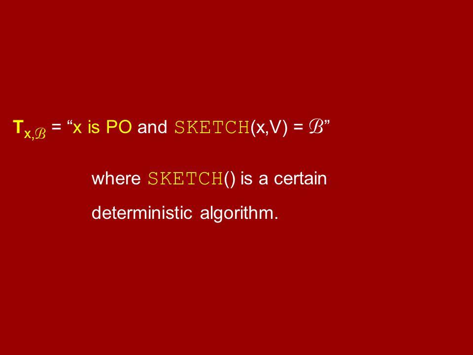 """T x, B = """"x is PO and SKETCH (x,V) = B """" where SKETCH () is a certain deterministic algorithm."""