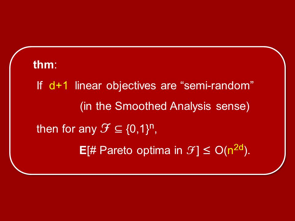 """thm: If d+1 linear objectives are """"semi-random"""" (in the Smoothed Analysis sense) then for any F ⊆ {0,1} n, E[# Pareto optima in F ] ≤ O(n 2d )."""