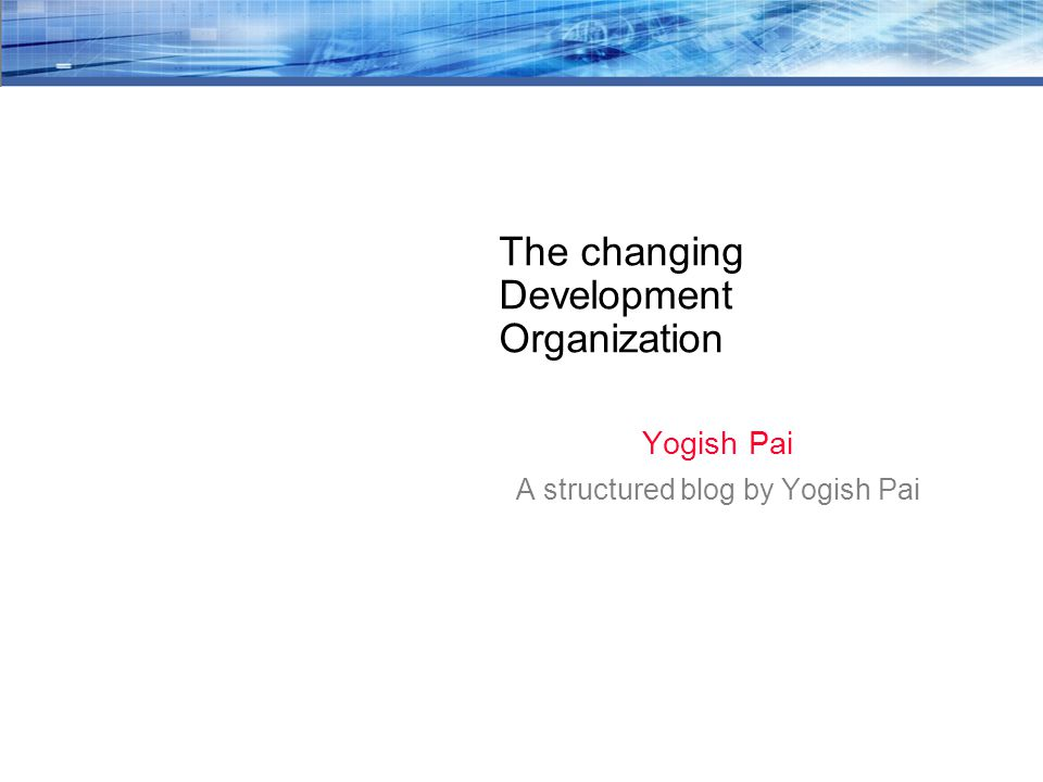 The changing Development Organization Yogish Pai A structured blog by Yogish Pai