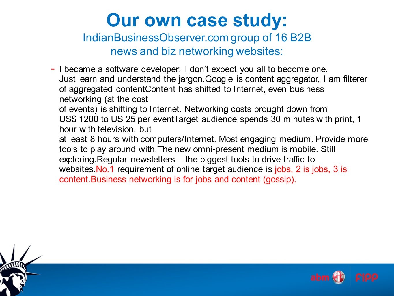 Our own case study: IndianBusinessObserver.com group of 16 B2B news and biz networking websites: - I became a software developer; I don't expect you all to become one.