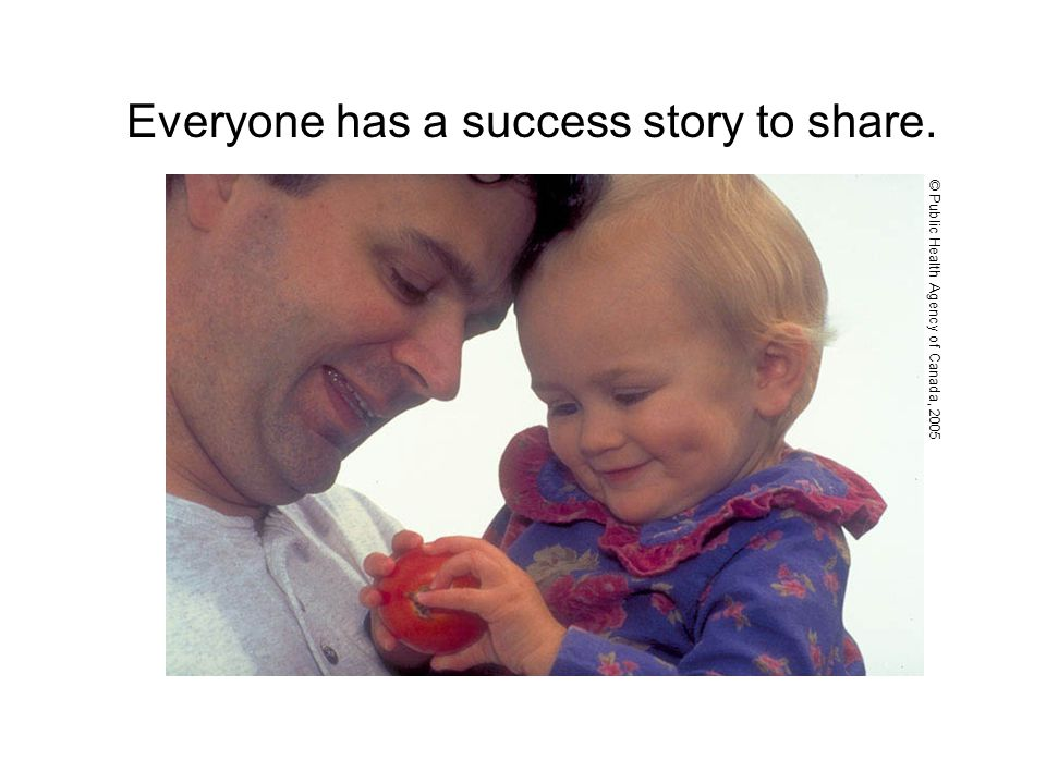Everyone has a success story to share. © Public Health Agency of Canada, 2005