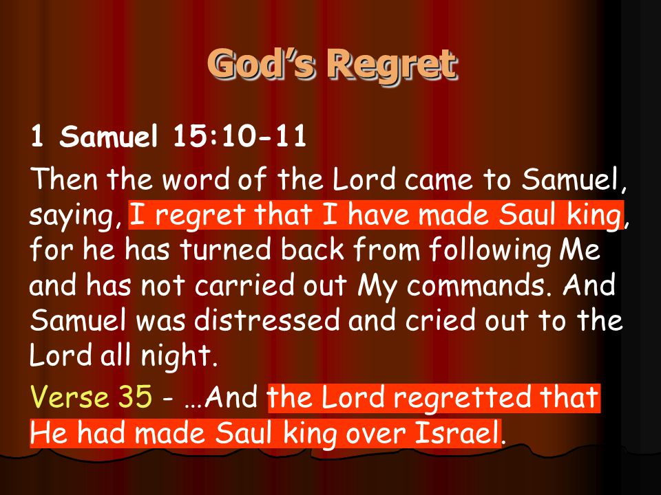 1 Samuel 15:10-11 Then the word of the Lord came to Samuel, saying, I regret that I have made Saul king, for he has turned back from following Me and