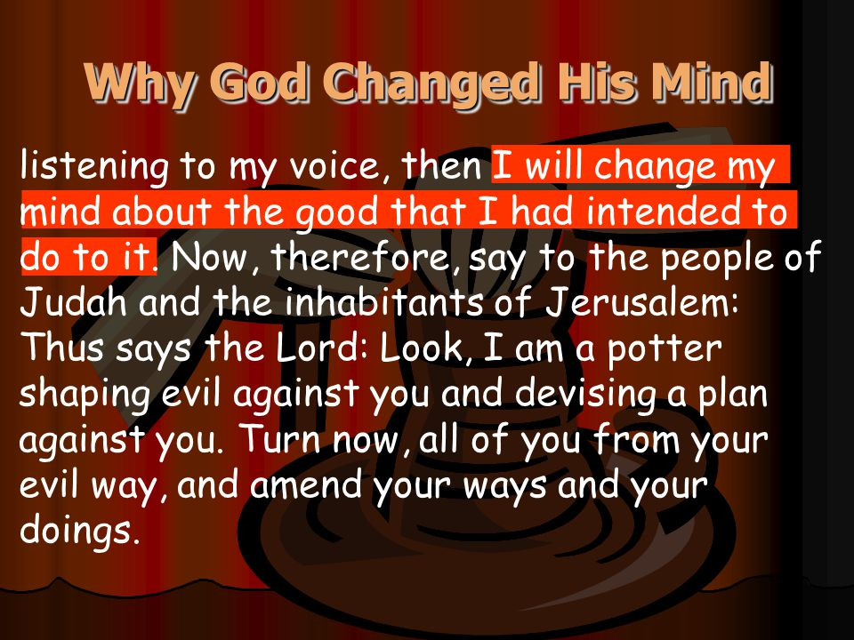 listening to my voice, then I will change my mind about the good that I had intended to do to it. Now, therefore, say to the people of Judah and the i