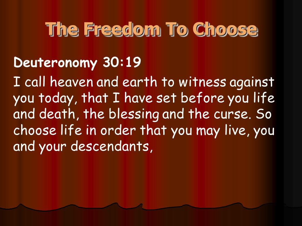 The Freedom To Choose Deuteronomy 30:19 I call heaven and earth to witness against you today, that I have set before you life and death, the blessing