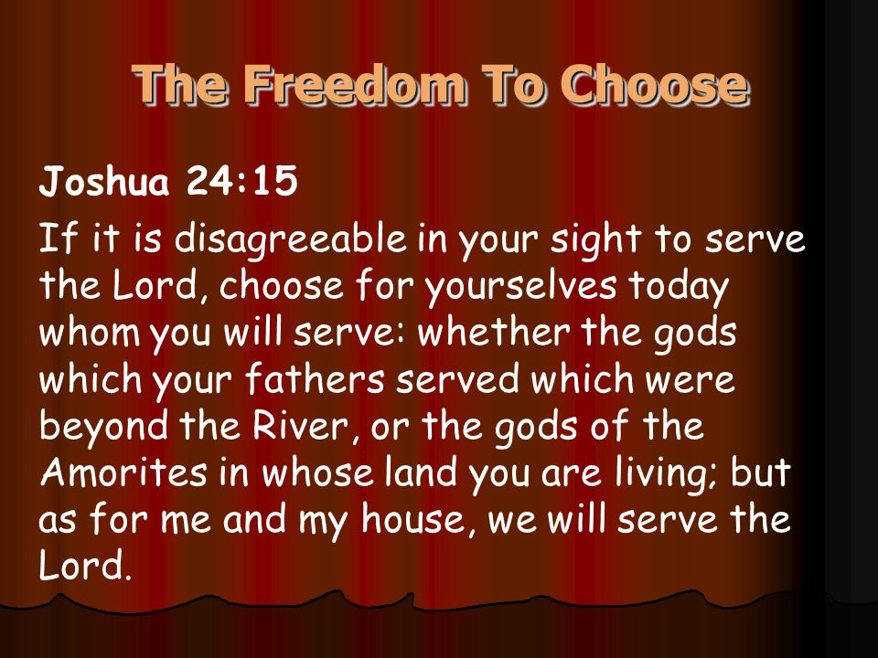 The Freedom To Choose Joshua 24:15 If it is disagreeable in your sight to serve the Lord, choose for yourselves today whom you will serve: whether the
