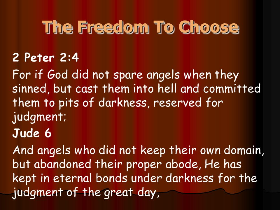 The Freedom To Choose 2 Peter 2:4 For if God did not spare angels when they sinned, but cast them into hell and committed them to pits of darkness, reserved for judgment; Jude 6 And angels who did not keep their own domain, but abandoned their proper abode, He has kept in eternal bonds under darkness for the judgment of the great day,