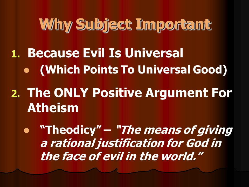 "Why Subject Important 1. Because Evil Is Universal (Which Points To Universal Good) 2. The ONLY Positive Argument For Atheism ""Theodicy"" – ""The means"